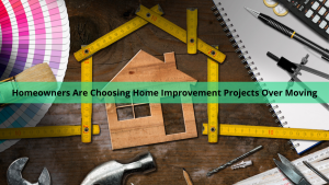 homeowners are choosing home improvement projects over moving